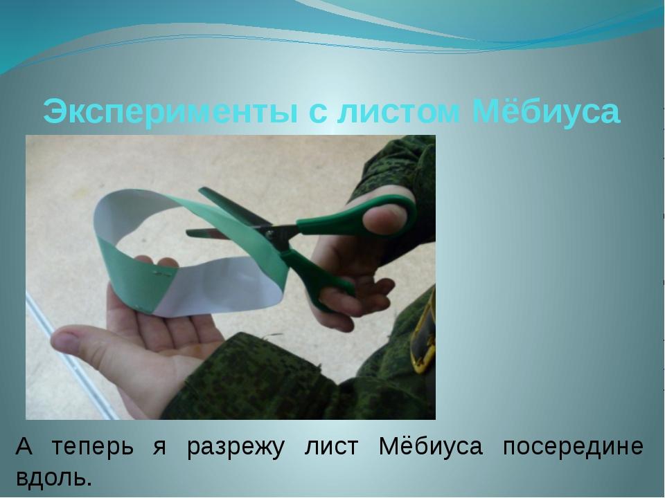 Эксперименты с листом Мёбиуса А теперь я разрежу лист Мёбиуса посередине вдоль.