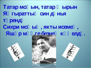 Татар моңын, татар җырын Яңгыраттың син дөнья түрендә Сихри моңың, якты исеме