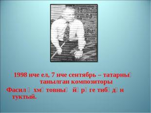 1998 нче ел, 7 нче сентябрь – татарның танылган композиторы Фасил Әхмәтовның