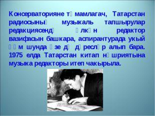 Консерваторияне тәмамлагач, Татарстан радиосының музыкаль тапшырулар редакция
