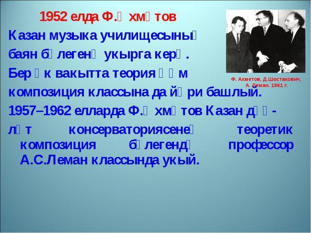 1952 елда Ф.Әхмәтов Казан музыка училищесының баян бүлегенә укырга керә. Бер...