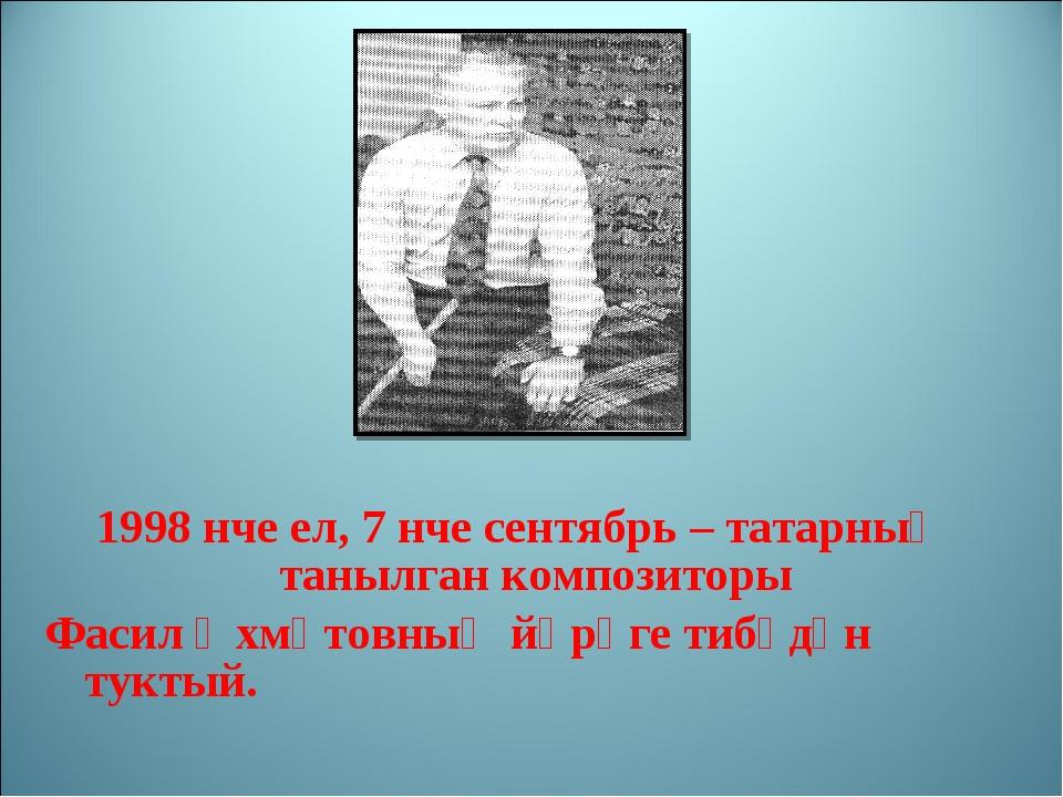 1998 нче ел, 7 нче сентябрь – татарның танылган композиторы Фасил Әхмәтовның...