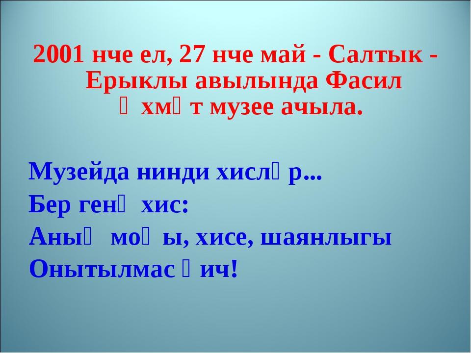 2001 нче ел, 27 нче май - Салтык - Ерыклы авылында Фасил Әхмәт музее ачыла. М...