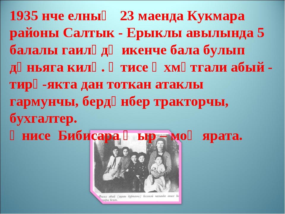 1935 нче елның 23 маенда Кукмара районы Салтык - Ерыклы авылында 5 балалы гаи...