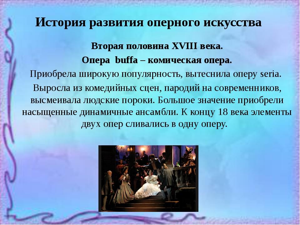 История развития оперного искусства Вторая половина XVIII века. Опера buffa –...