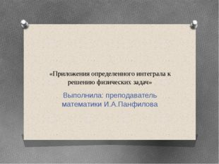 «Приложения определенного интеграла к решению физических задач» Выполнила: пр