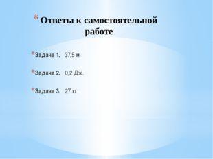 Ответы к самостоятельной работе Задача 1. 37,5 м. Задача 2. 0,2 Дж. Задача 3.