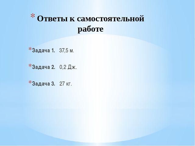Ответы к самостоятельной работе Задача 1. 37,5 м. Задача 2. 0,2 Дж. Задача 3....