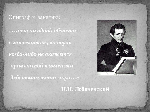 Эпиграф к занятию: «…нет ни одной области в математике, которая когда-либо не...