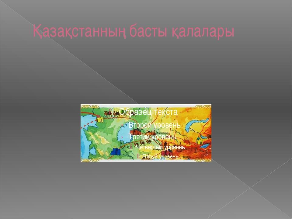Қазақстанның басты қалалары