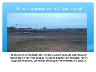 Вот моя деревня, вот мой дом родной Я абсолютно уверена, что человек может бы