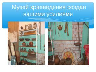 Музей краеведения создан нашими усилиями