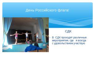 День Российского флага! СДК В СДК проходят различные мероприятия, где я всегд