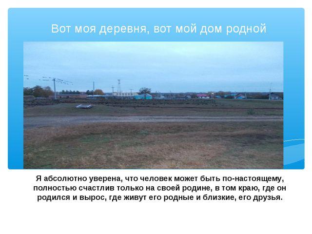 Вот моя деревня, вот мой дом родной Я абсолютно уверена, что человек может бы...