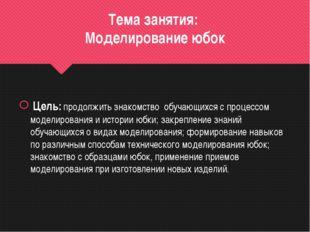 Тема занятия: Моделирование юбок Цель: продолжить знакомство обучающихся с пр