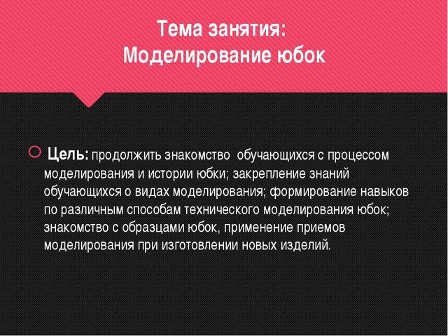 Тема занятия: Моделирование юбок Цель: продолжить знакомство обучающихся с пр...