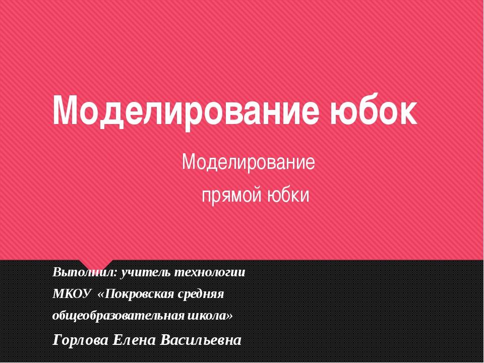Моделирование юбок Моделирование прямой юбки Выполнил: учитель технологии МКО...