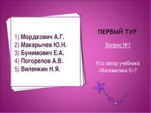 Вопрос №1 Кто автор учебника «Математика 5»? 1) Мордкович А.Г. 2) Макарычев Ю