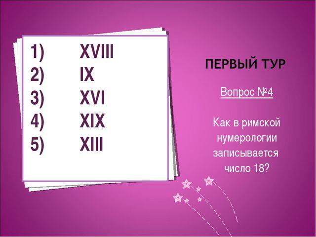 Вопрос №4 Как в римской нумерологии записывается число 18? XVIII IX XVI XIX X...