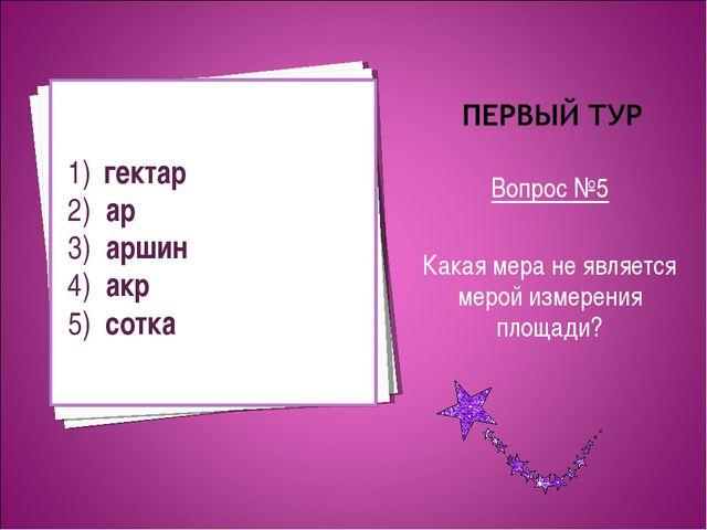 Вопрос №5 Какая мера не является мерой измерения площади? 1) гектар 2) ар 3)...