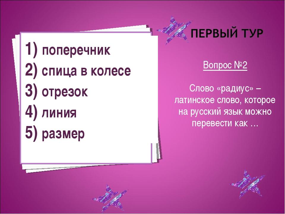 Вопрос №2 Слово «радиус» – латинское слово, которое на русский язык можно пе...