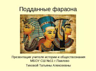 Подданные фараона Презентация учителя истории и обществознания МБОУ СШ №11 г.