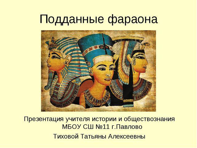 Подданные фараона Презентация учителя истории и обществознания МБОУ СШ №11 г....