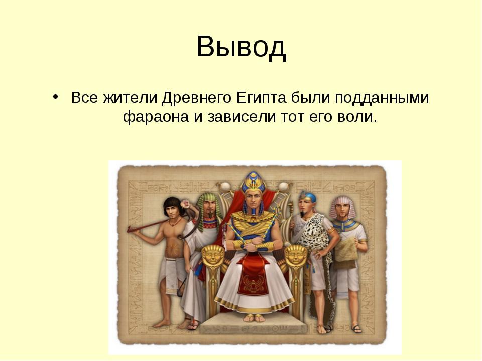 Вывод Все жители Древнего Египта были подданными фараона и зависели тот его в...