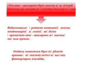 «Тек ата – аналармен бірге жалпы күш жігерді біріктіру арқасында мұғалімдер б