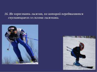 16. Не пересекать лыжню, по которой передвигаются спускающиеся со склона лыжн
