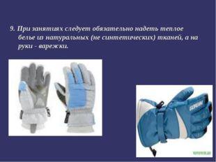 9. При занятиях следует обязательно надеть теплое белье из натуральных (не си