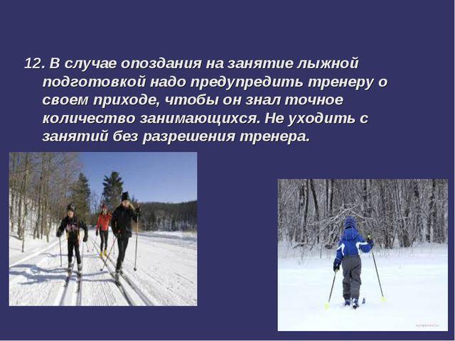 12. В случае опоздания на занятие лыжной подготовкой надо предупредить тренер...