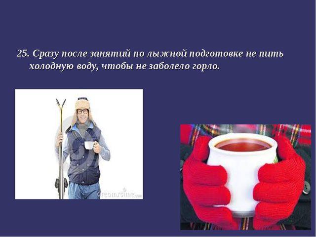 25. Сразу после занятий по лыжной подготовке не пить холодную воду, чтобы не...