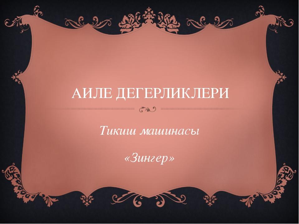АИЛЕ ДЕГЕРЛИКЛЕРИ Тикиш машинасы «Зингер»