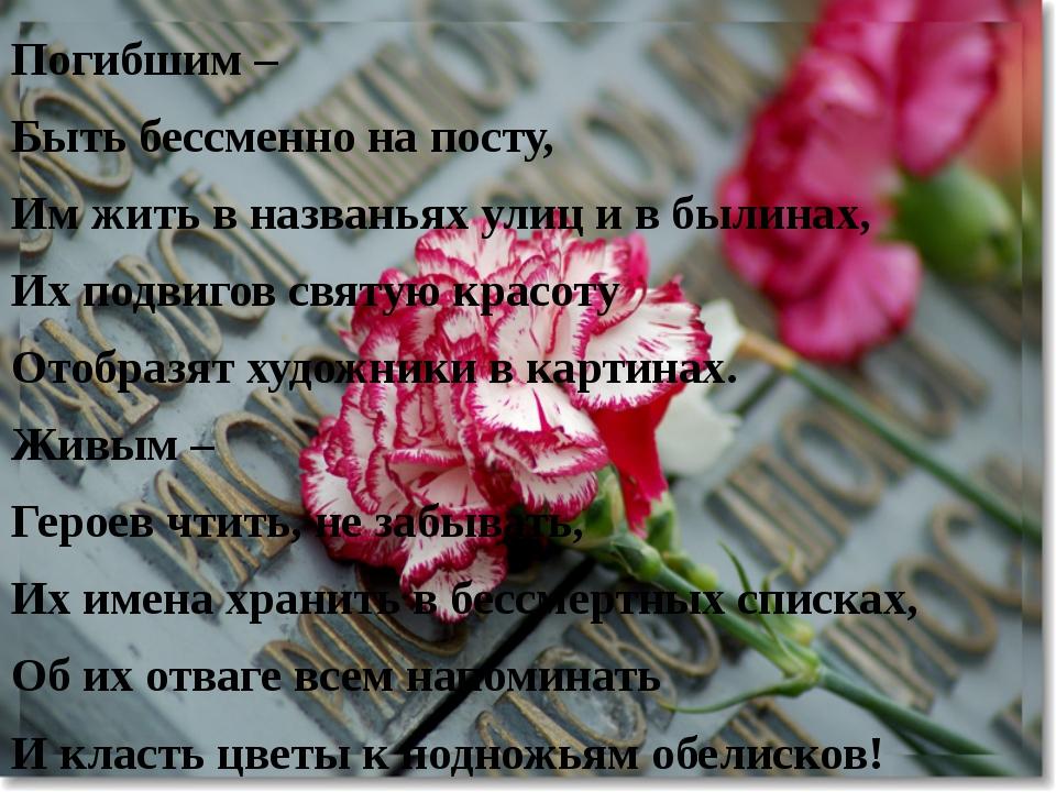 Погибшим – Быть бессменно на посту, Им жить в названьях улиц и в былинах, Их...