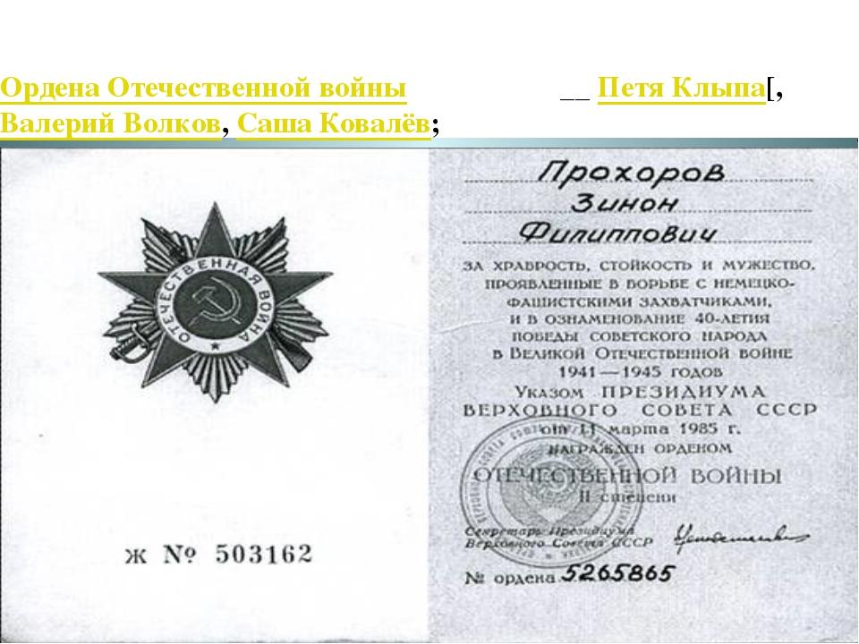 Ордена Отечественной войны 1 степени- __ Петя Клыпа[, Валерий Волков, Саша Ко...