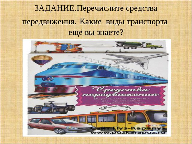 ЗАДАНИЕ.Перечислите средства передвижения. Какие виды транспорта ещё вы знаете?