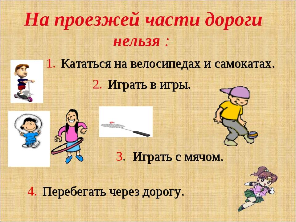 На проезжей части дороги нельзя : 1. Кататься на велосипедах и самокатах. 2....