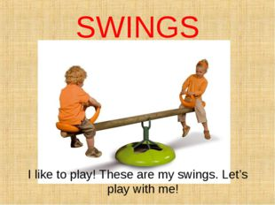SWINGS I like to play! These are my swings. Let's play with me!