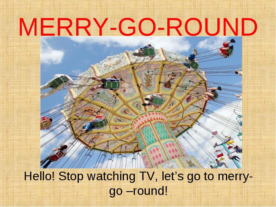 MERRY-GO-ROUND Hello! Stop watching TV, let's go to merry-go –round!