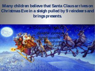 Many children believe that Santa Claus arrives on Christmas Eve in a sleigh p