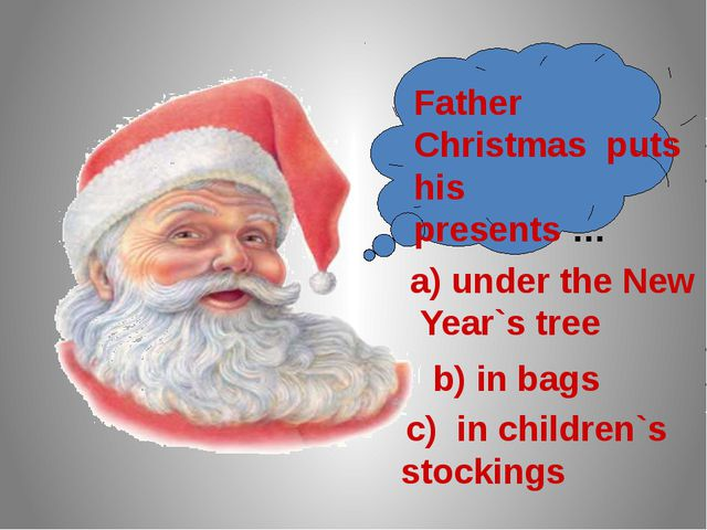 Father Christmas puts his presents … a) under the New Year`s tree b) in bags...