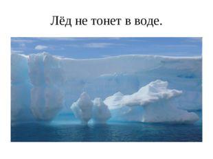 Лёд не тонет в воде.