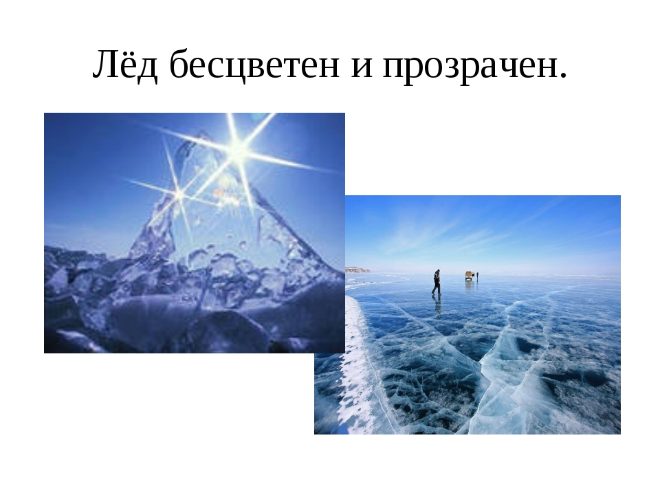 Лёд бесцветен и прозрачен.