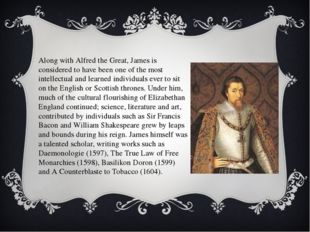 Along with Alfred the Great, James is considered to have been one of the most
