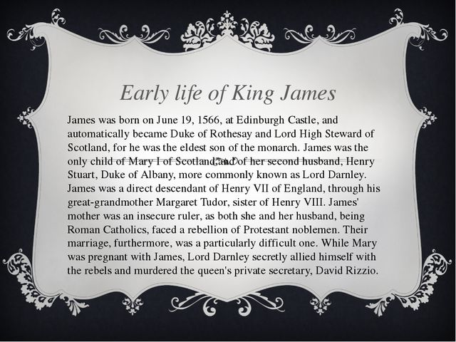 Early life of King James James was born on June 19, 1566, at Edinburgh Castl...