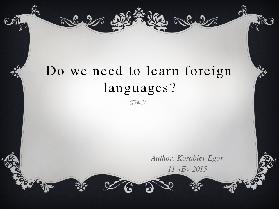 Do we need to learn foreign languages? Author: Korablev Egor 11 «Б» 2015