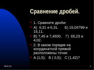 * * Сравнение дробей. 1. Сравните дроби: А) 8,31 и 6,31. Б) 15,08799 и 15,11.