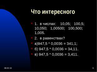 * * Что интересного 1. в числах: 10,05; 100,5; 10,050; 1,00500; 100,500; 1,00
