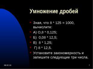 * * Умножение дробей Зная, что 8 * 125 = 1000, вычислите: А) О,8 * 0,125; Б)